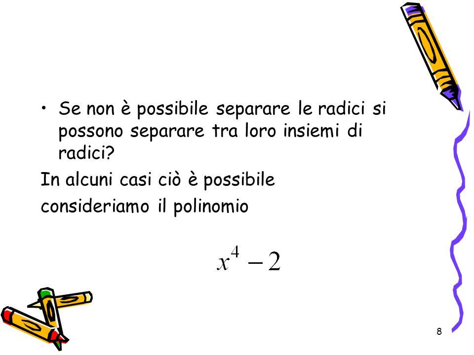 8 Se non è possibile separare le radici si possono separare tra loro insiemi di radici? In alcuni casi ciò è possibile consideriamo il polinomio