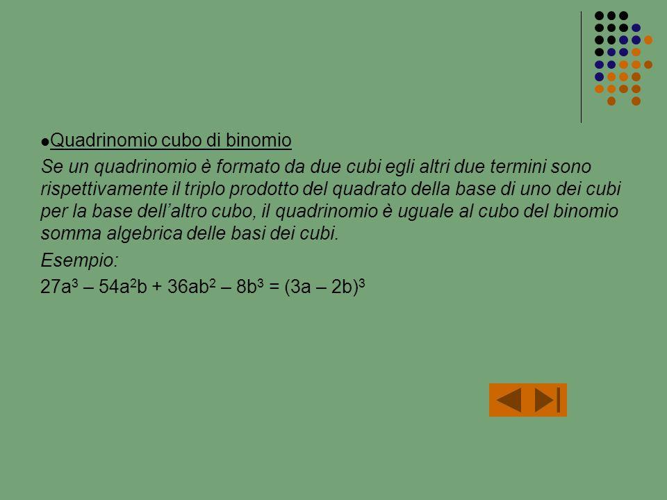 Quadrinomio cubo di binomio Se un quadrinomio è formato da due cubi egli altri due termini sono rispettivamente il triplo prodotto del quadrato della base di uno dei cubi per la base dellaltro cubo, il quadrinomio è uguale al cubo del binomio somma algebrica delle basi dei cubi.