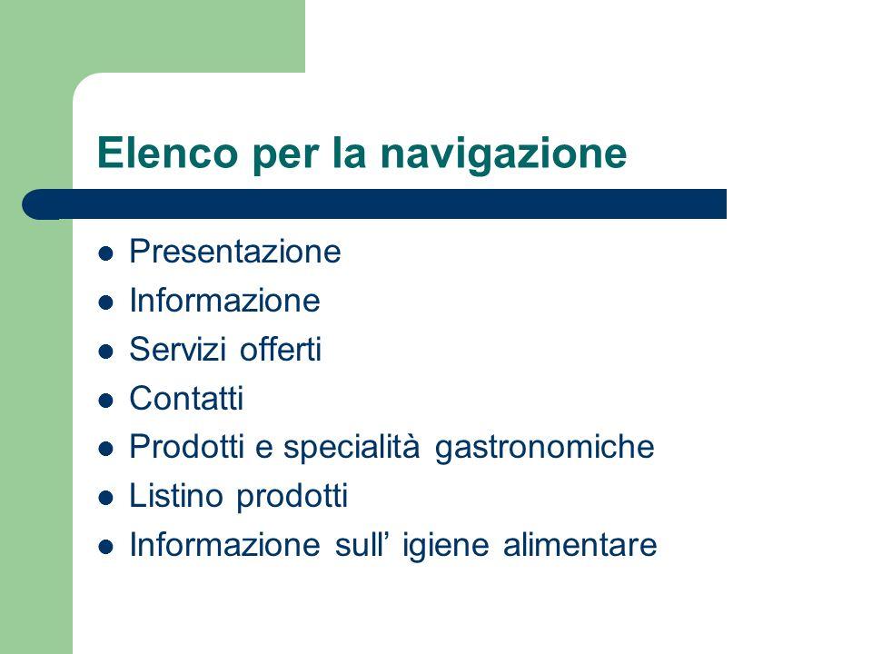 Elenco per la navigazione Presentazione Informazione Servizi offerti Contatti Prodotti e specialità gastronomiche Listino prodotti Informazione sull i