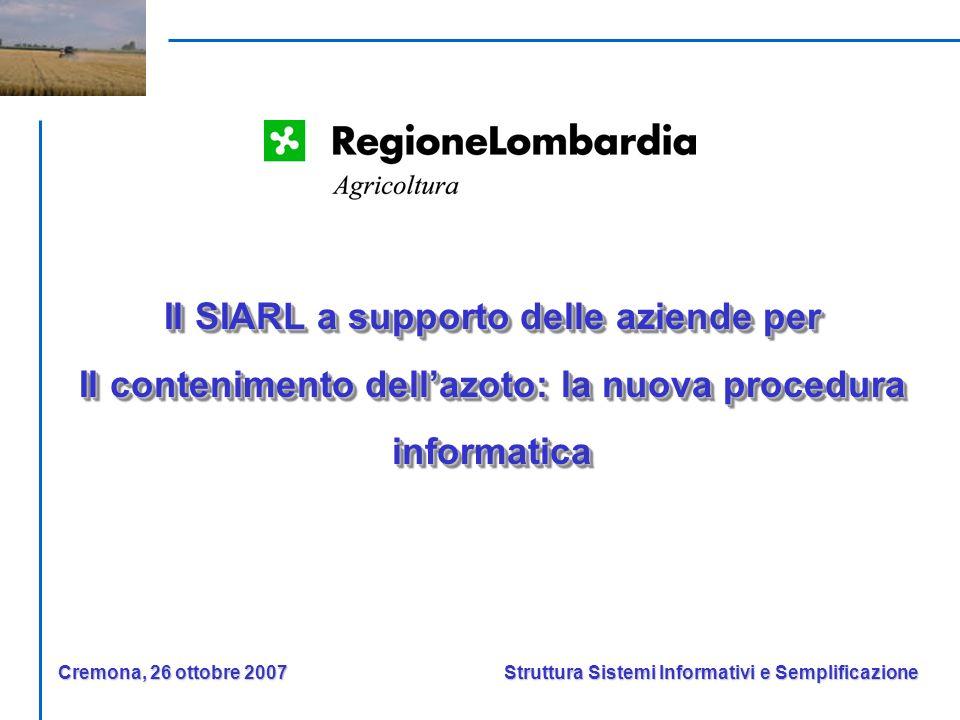 Il SIARL a supporto delle aziende per Il contenimento dellazoto: la nuova procedura informatica Il SIARL a supporto delle aziende per Il contenimento dellazoto: la nuova procedura informatica Struttura Sistemi Informativi e Semplificazione Cremona, 26 ottobre 2007