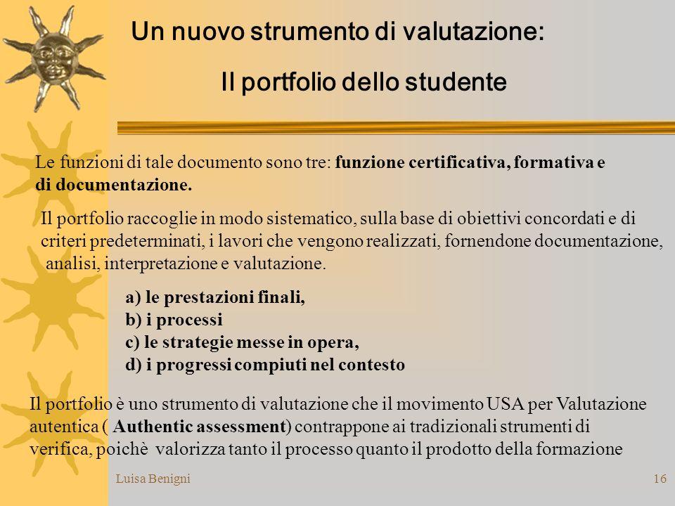 Luisa Benigni16 Un nuovo strumento di valutazione: Il portfolio dello studente a) le prestazioni finali, b) i processi c) le strategie messe in opera,