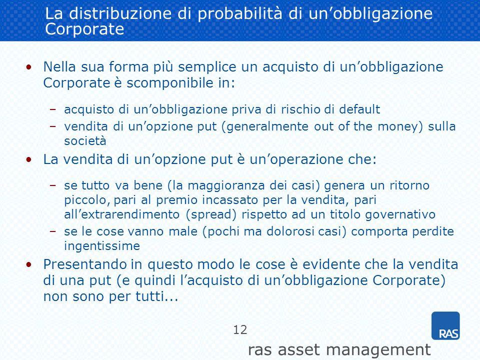 ras asset management 12 La distribuzione di probabilità di unobbligazione Corporate Nella sua forma più semplice un acquisto di unobbligazione Corpora
