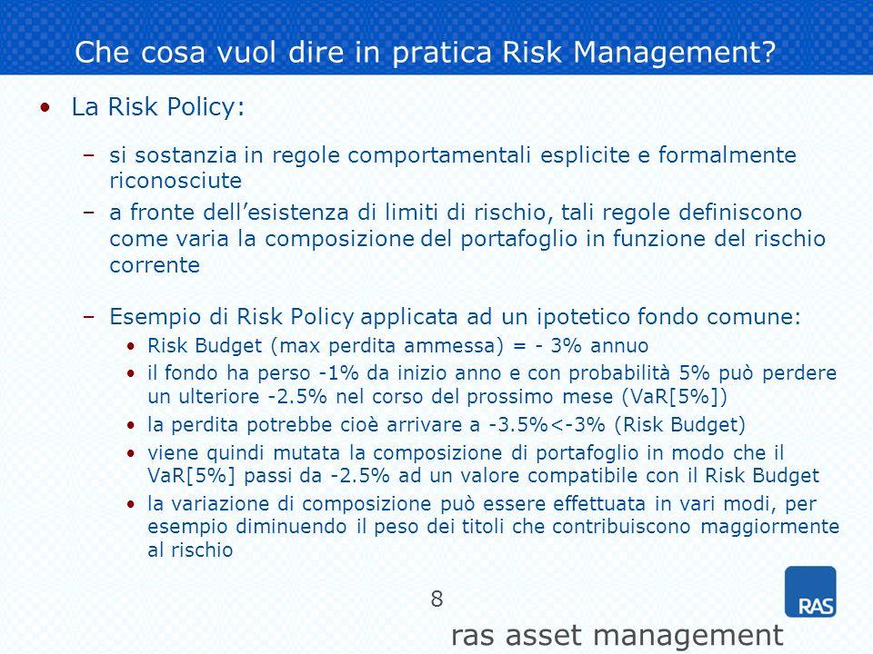 ras asset management 8 Che cosa vuol dire in pratica Risk Management? La Risk Policy: –si sostanzia in regole comportamentali esplicite e formalmente