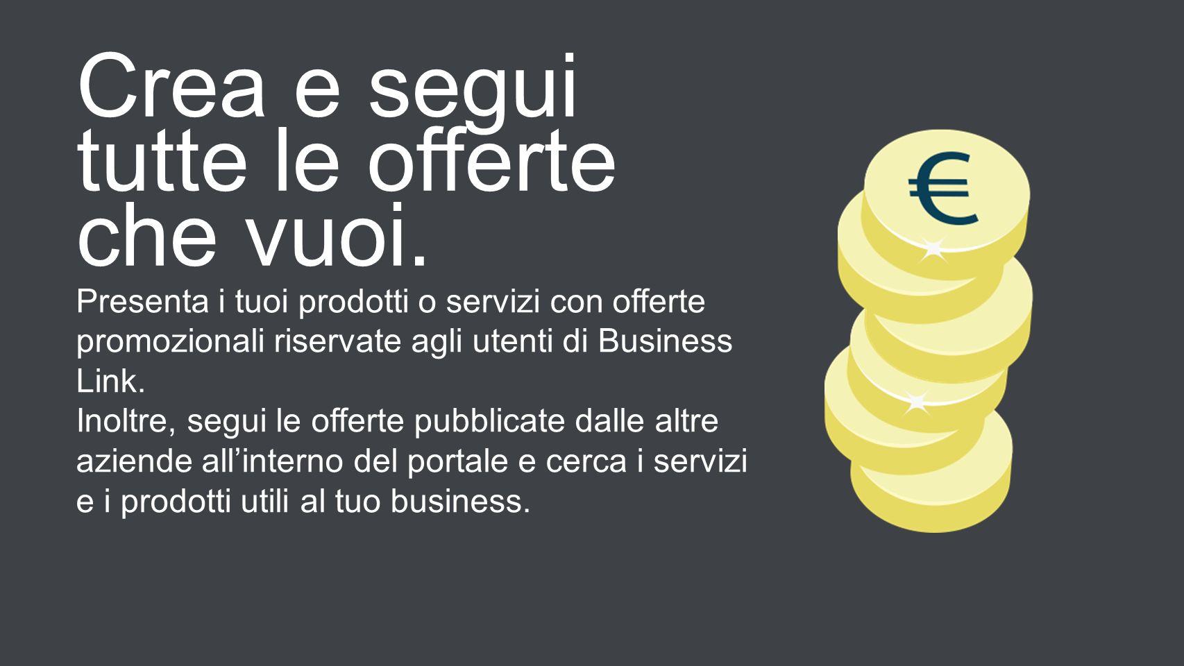 Crea e segui tutte le offerte che vuoi. Presenta i tuoi prodotti o servizi con offerte promozionali riservate agli utenti di Business Link. Inoltre, s