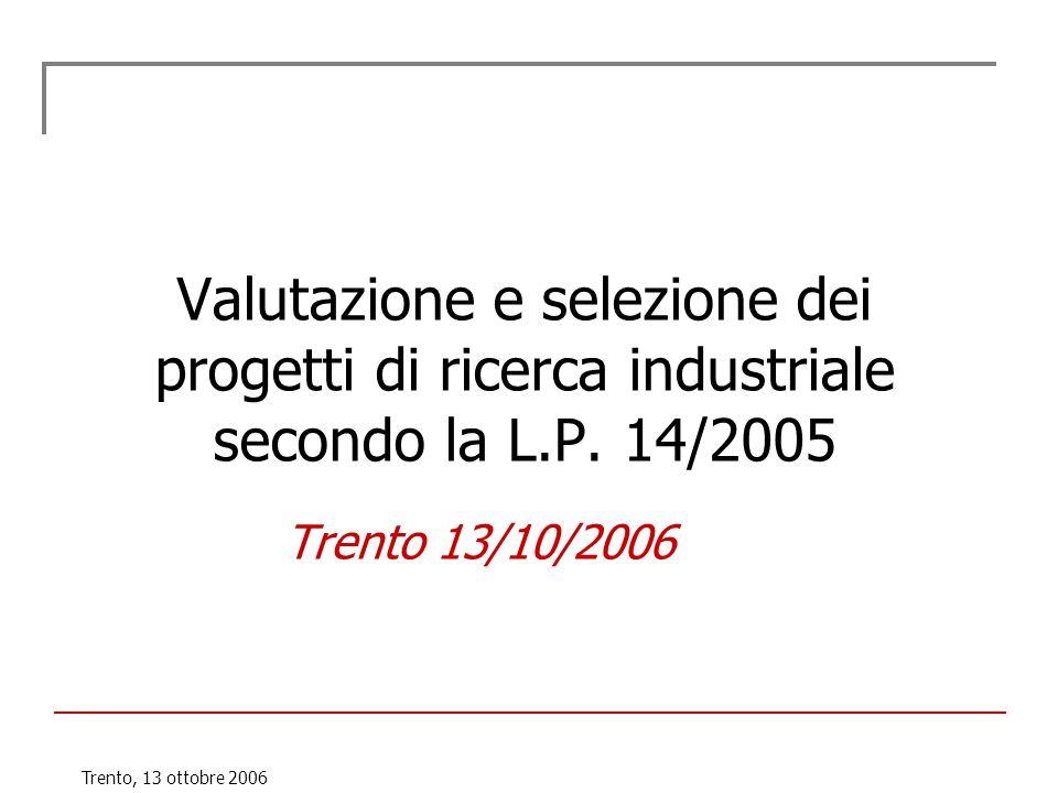 Trento, 13 ottobre 2006 Valutazione e selezione dei progetti di ricerca industriale secondo la L.P. 14/2005 Trento 13/10/2006