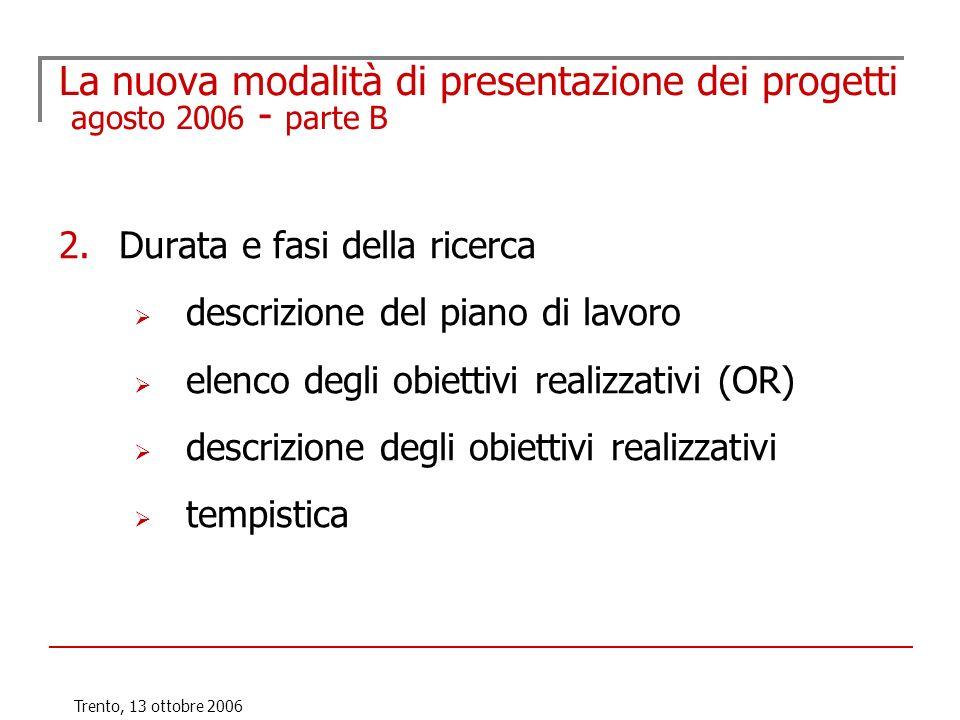 Trento, 13 ottobre 2006 La nuova modalità di presentazione dei progetti agosto 2006 - parte B 2.Durata e fasi della ricerca descrizione del piano di l