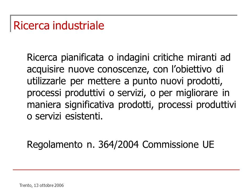 Trento, 13 ottobre 2006 Ricerca industriale Ricerca pianificata o indagini critiche miranti ad acquisire nuove conoscenze, con lobiettivo di utilizzar