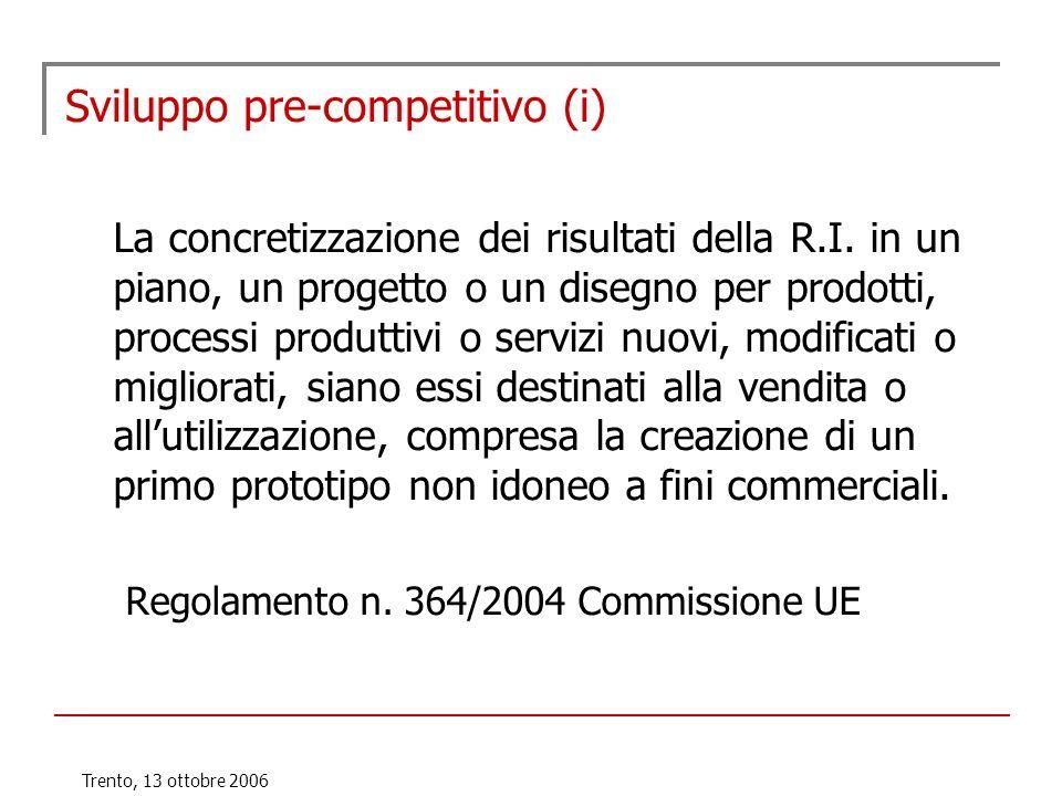 Trento, 13 ottobre 2006 Sviluppo pre-competitivo (i) La concretizzazione dei risultati della R.I. in un piano, un progetto o un disegno per prodotti,