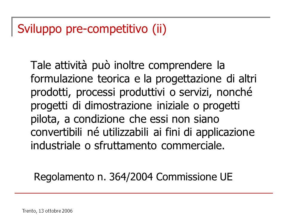 Trento, 13 ottobre 2006 Sviluppo pre-competitivo (ii) Tale attività può inoltre comprendere la formulazione teorica e la progettazione di altri prodot