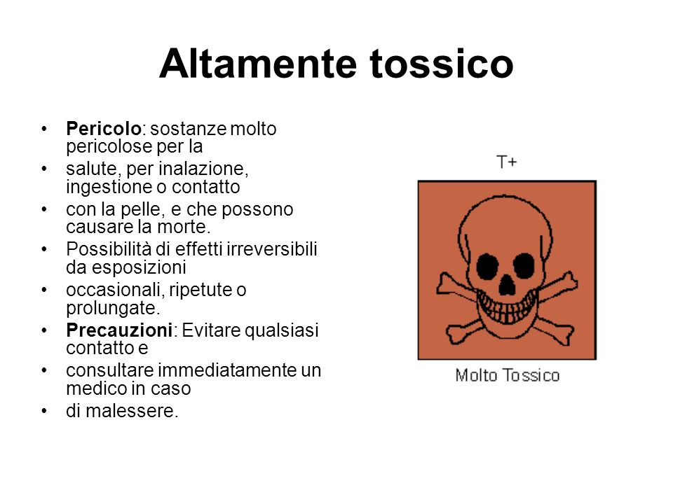 Altamente tossico Pericolo: sostanze molto pericolose per la salute, per inalazione, ingestione o contatto con la pelle, e che possono causare la morte.