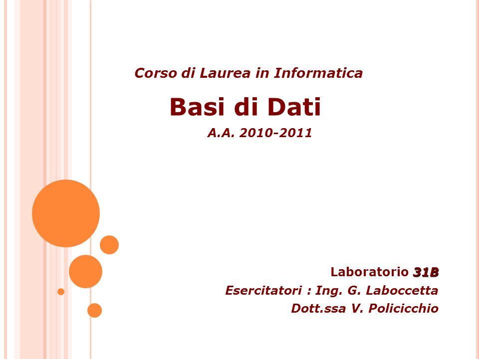 Basi di Dati Corso di Laurea in Informatica A.A. 2010-2011 31B Laboratorio 31B Esercitatori : Ing. G. Laboccetta Dott.ssa V. Policicchio