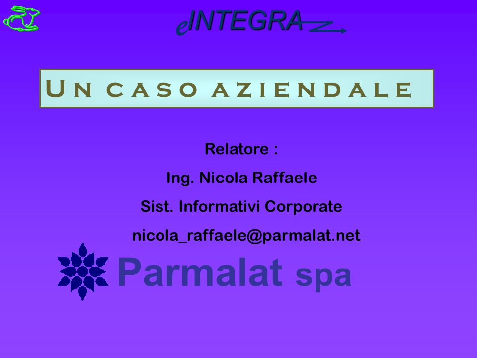 U n c a s o a z i e n d a l e Parmalat spa Relatore : Ing. Nicola Raffaele Sist. Informativi Corporate INTEGRA e nicola_raffaele@parmalat.net