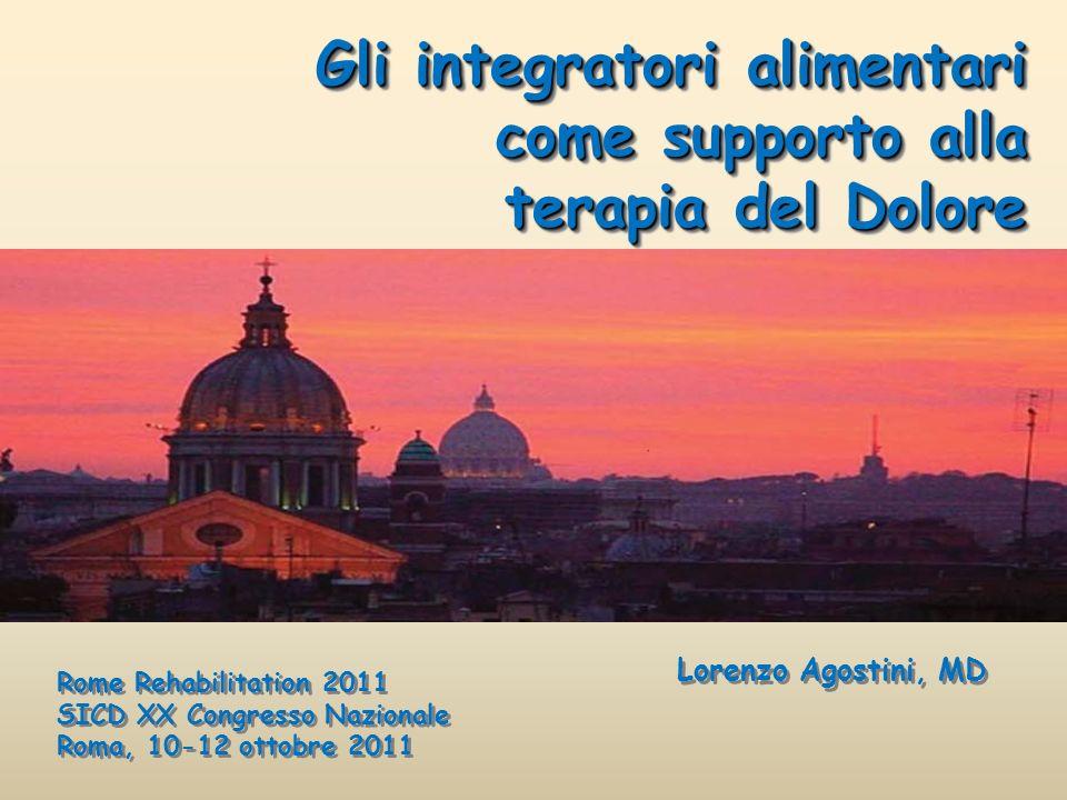 Gli integratori alimentari come supporto alla terapia del Dolore Lorenzo Agostini, MD Rome Rehabilitation 2011 SICD XX Congresso Nazionale Roma, 10-12
