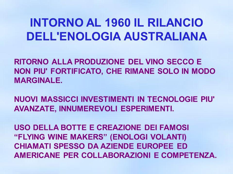 INTORNO AL 1960 IL RILANCIO DELL'ENOLOGIA AUSTRALIANA RITORNO ALLA PRODUZIONE DEL VINO SECCO E NON PIU' FORTIFICATO, CHE RIMANE SOLO IN MODO MARGINALE