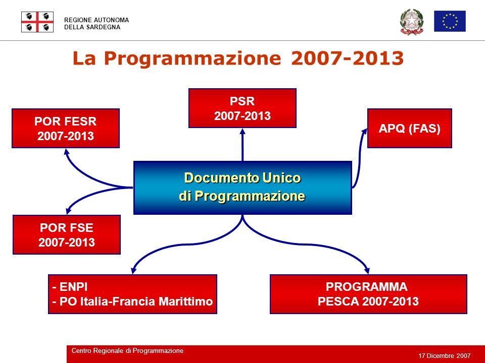 REGIONE AUTONOMA DELLA SARDEGNA 17 Dicembre 2007 Centro Regionale di Programmazione I PROGRAMMI NELLA REGIONE SARDEGNA Programmi Operativi Regionali (POR) POR Sardegna FESR 2007 – 2013 (circa 1.700 MEuro) POR Sardegna FSE 2007 – 2013 (circa 730 MEuro) Programma di Sviluppo Rurale Sardegna (PSR) FEASR 2007-2013 Programma di Sviluppo Rurale Sardegna (PSR) FEASR 2007-2013 (circa 1.250 MEuro) Programmi Cooperazione Territoriale Europea FESR 2007-2013 PO Italia-Francia Marittimo (circa 121 MEuro per 4 regioni) PO ENPI CBC Bacino Mediterraneo (circa 189 MEuro per 89 reg.) ProgrammazioneFondoAreeottoutilizzate 2007-2013 Programmazione delle risorse del Fondo per le Aree sottoutilizzate (FAS) 2007-2013 (circa 2.300 MEuro che verranno programmati dalla Regione, pi ù i Programmi Nazionali per il Mezzogiorno) La Programmazione 2007-2013