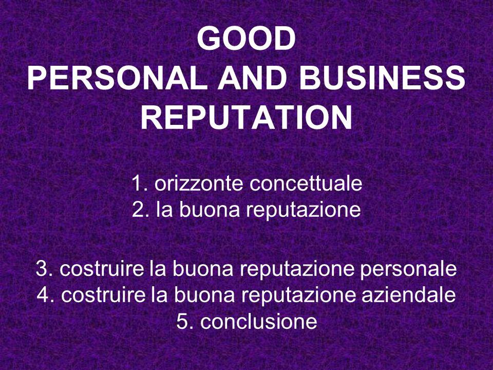 GOOD PERSONAL AND BUSINESS REPUTATION 1. orizzonte concettuale 2. la buona reputazione 3. costruire la buona reputazione personale 4. costruire la buo
