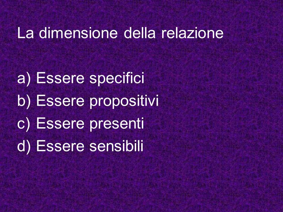 La dimensione della relazione a)Essere specifici b)Essere propositivi c)Essere presenti d)Essere sensibili