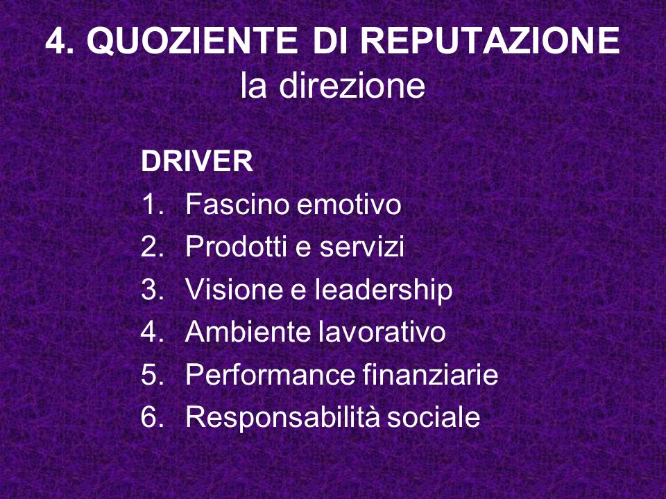 4. QUOZIENTE DI REPUTAZIONE la direzione DRIVER 1.Fascino emotivo 2.Prodotti e servizi 3.Visione e leadership 4.Ambiente lavorativo 5.Performance fina