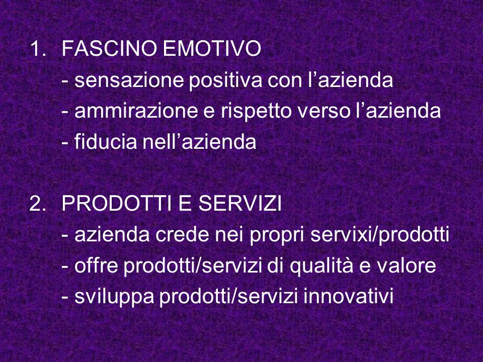1.FASCINO EMOTIVO - sensazione positiva con lazienda - ammirazione e rispetto verso lazienda - fiducia nellazienda 2.PRODOTTI E SERVIZI - azienda cred