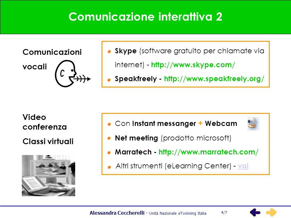 Alessandra Ceccherelli - Unità Nazionale eTwinning Italia 5 Comunicazione interattiva 2 4/7 Comunicazioni vocali Skype (software gratuito per chiamate via internet) - http://www.skype.com/ Speakfreely - http://www.speakfreely.org/ Video conferenza Classi virtuali Con Instant messanger + Webcam Net meeting (prodotto microsoft) Marratech - http://www.marratech.com/ Altri strumenti (eLearning Center) - vai vai