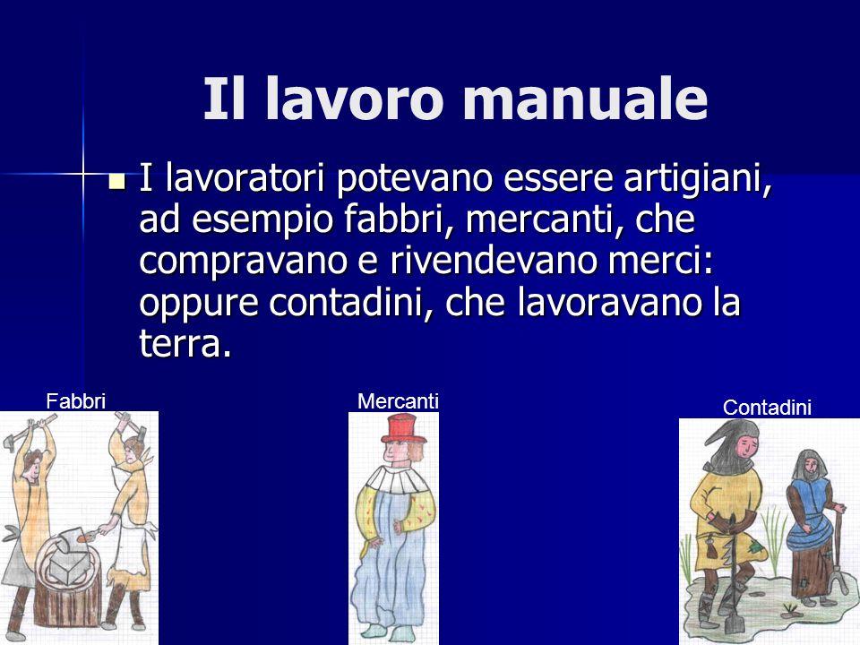 Il lavoro manuale I lavoratori potevano essere artigiani, ad esempio fabbri, mercanti, che compravano e rivendevano merci: oppure contadini, che lavor