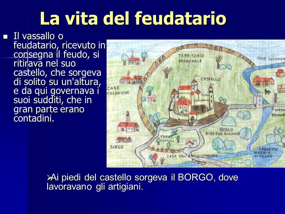La vita del feudatario Il vassallo o feudatario, ricevuto in consegna il feudo, si ritirava nel suo castello, che sorgeva di solito su un'altura, e da