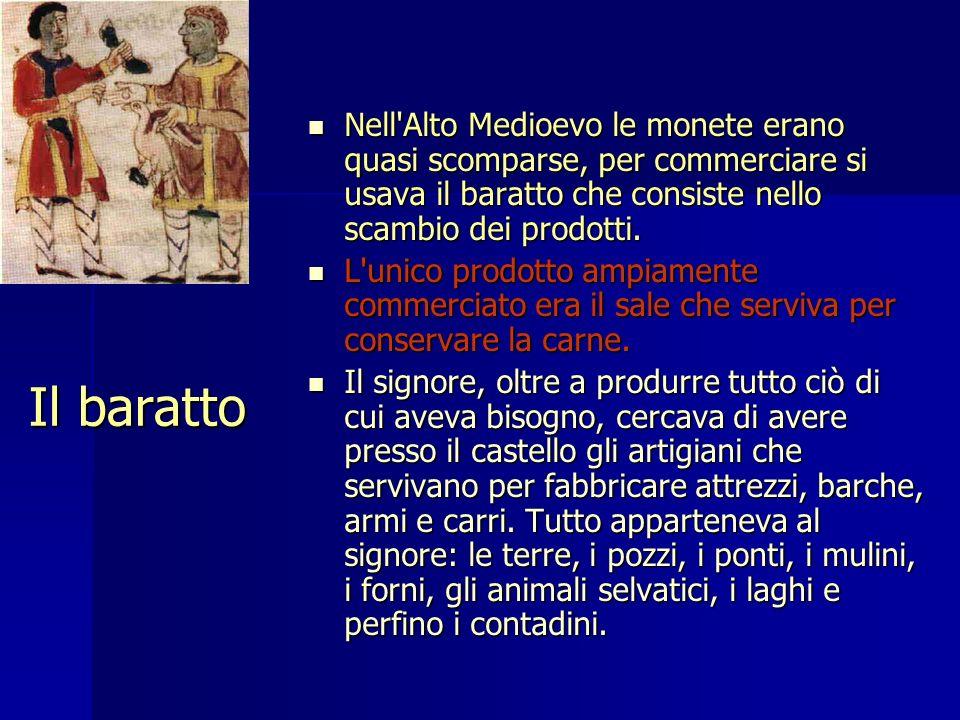 Il baratto Nell'Alto Medioevo le monete erano quasi scomparse, per commerciare si usava il baratto che consiste nello scambio dei prodotti. Nell'Alto