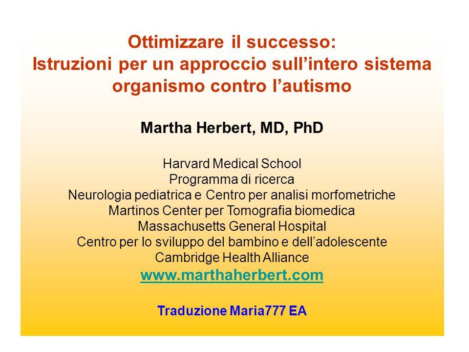 Ottimizzare il successo: Istruzioni per un approccio sullintero sistema organismo contro lautismo Martha Herbert, MD, PhD Harvard Medical School Progr