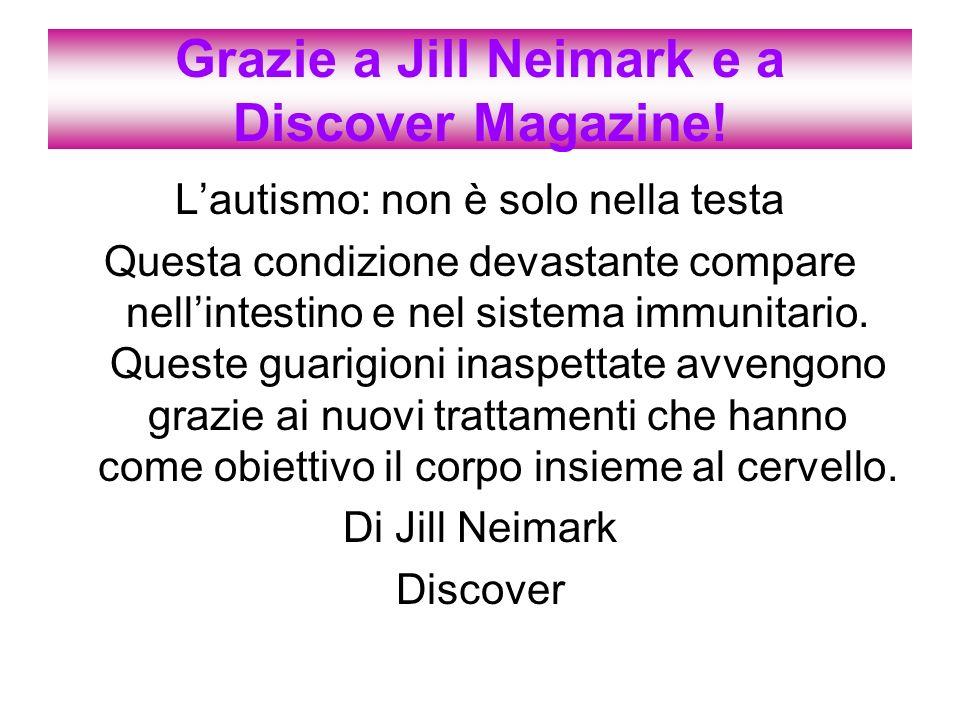 Grazie a Jill Neimark e a Discover Magazine! Lautismo: non è solo nella testa Questa condizione devastante compare nellintestino e nel sistema immunit