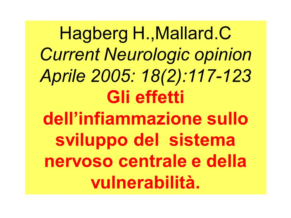 Hagberg H.,Mallard.C Current Neurologic opinion Aprile 2005: 18(2):117-123 Gli effetti dellinfiammazione sullo sviluppo del sistema nervoso centrale e