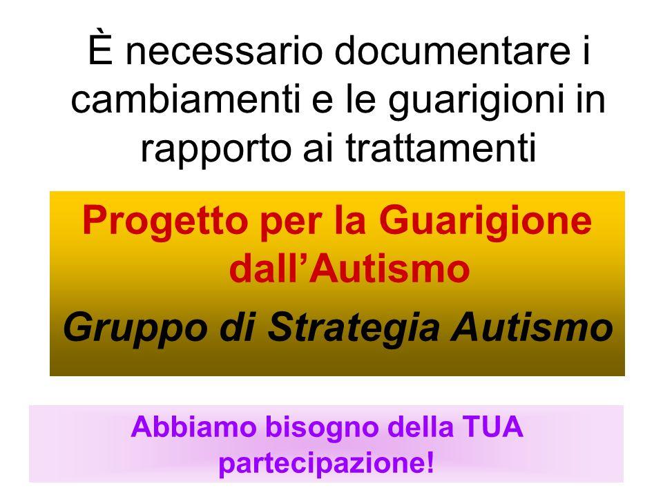 È necessario documentare i cambiamenti e le guarigioni in rapporto ai trattamenti Progetto per la Guarigione dallAutismo Gruppo di Strategia Autismo A