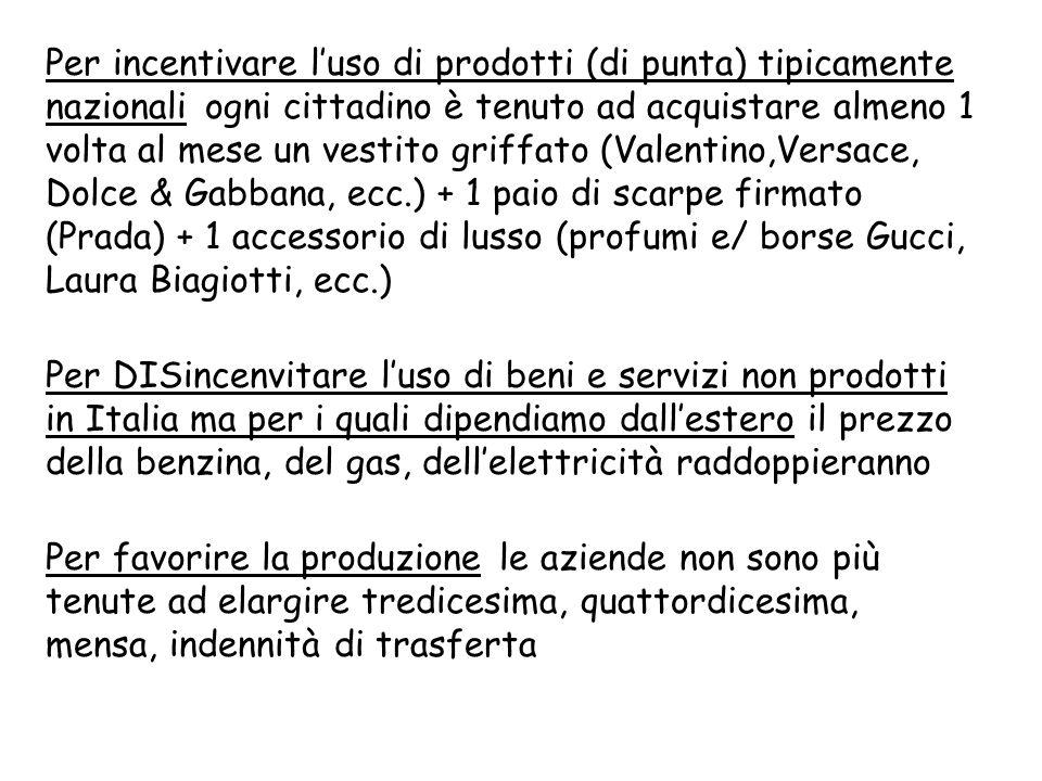 Per incentivare luso di prodotti (di punta) tipicamente nazionali ogni cittadino è tenuto ad acquistare almeno 1 volta al mese un vestito griffato (Valentino,Versace, Dolce & Gabbana, ecc.) + 1 paio di scarpe firmato (Prada) + 1 accessorio di lusso (profumi e/ borse Gucci, Laura Biagiotti, ecc.) Per DISincenvitare luso di beni e servizi non prodotti in Italia ma per i quali dipendiamo dallestero il prezzo della benzina, del gas, dellelettricità raddoppieranno Per favorire la produzione le aziende non sono più tenute ad elargire tredicesima, quattordicesima, mensa, indennità di trasferta
