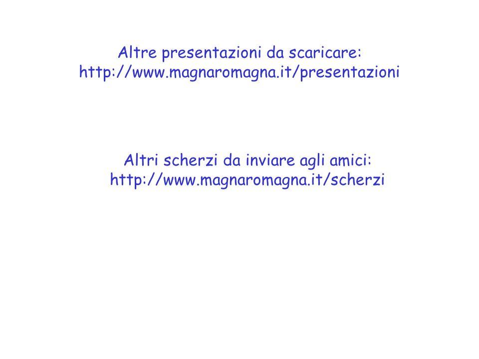 Altre presentazioni da scaricare: http://www.magnaromagna.it/presentazioni Altri scherzi da inviare agli amici: http://www.magnaromagna.it/scherzi