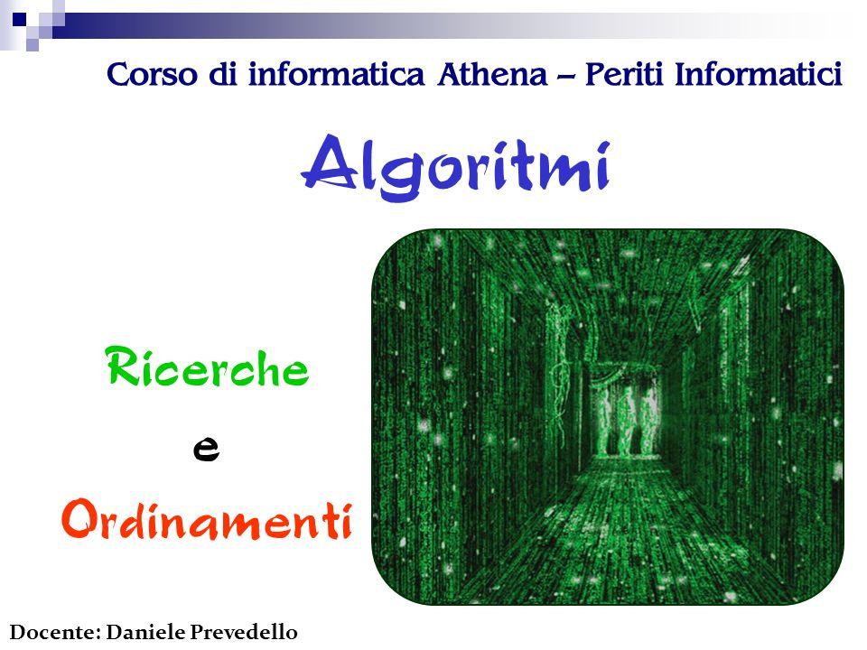 Corso di informatica Athena – Periti Informatici Algoritmi Ricerche e Ordinamenti Docente: Daniele Prevedello