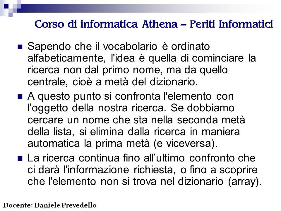 Corso di informatica Athena – Periti Informatici Sapendo che il vocabolario è ordinato alfabeticamente, l idea è quella di cominciare la ricerca non dal primo nome, ma da quello centrale, cioè a metà del dizionario.