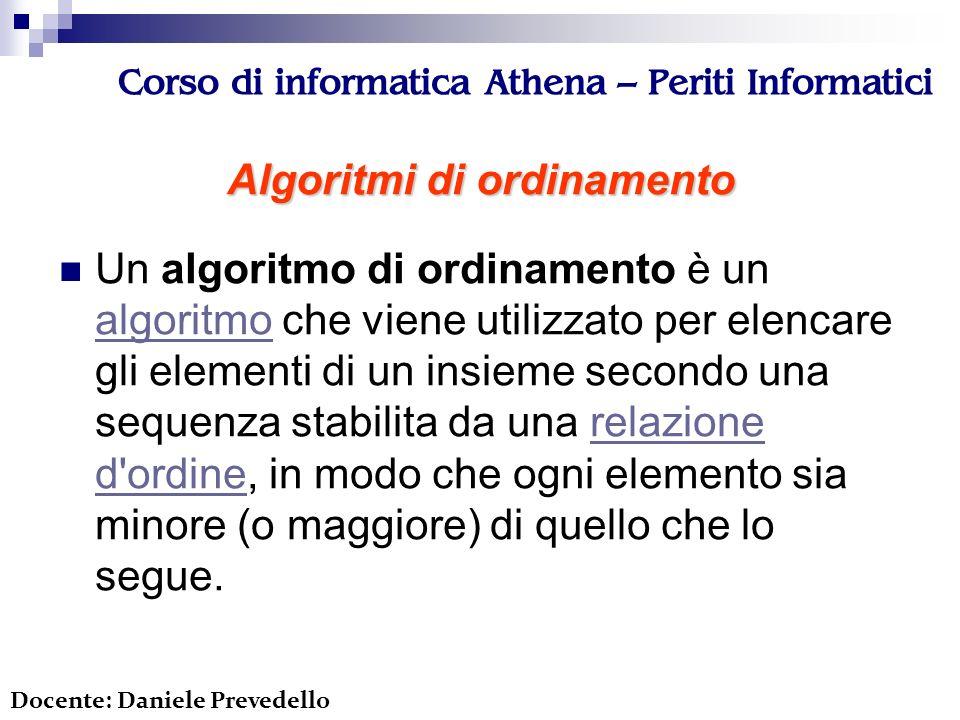 Corso di informatica Athena – Periti Informatici Algoritmi di ordinamento Un algoritmo di ordinamento è un algoritmo che viene utilizzato per elencare gli elementi di un insieme secondo una sequenza stabilita da una relazione d ordine, in modo che ogni elemento sia minore (o maggiore) di quello che lo segue.