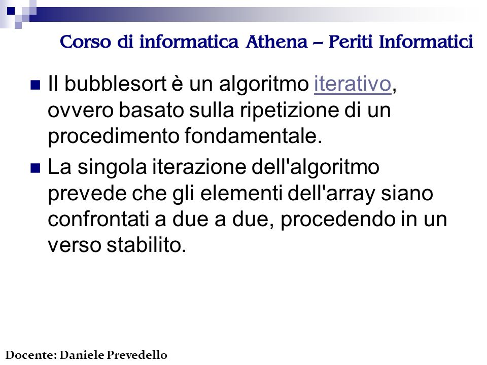 Corso di informatica Athena – Periti Informatici Il bubblesort è un algoritmo iterativo, ovvero basato sulla ripetizione di un procedimento fondamentale.iterativo La singola iterazione dell algoritmo prevede che gli elementi dell array siano confrontati a due a due, procedendo in un verso stabilito.