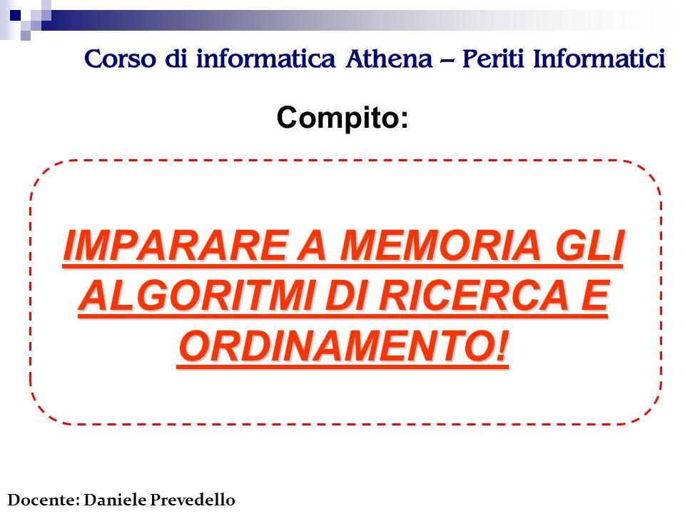 Corso di informatica Athena – Periti Informatici Compito: IMPARARE A MEMORIA GLI ALGORITMI DI RICERCA E ORDINAMENTO.