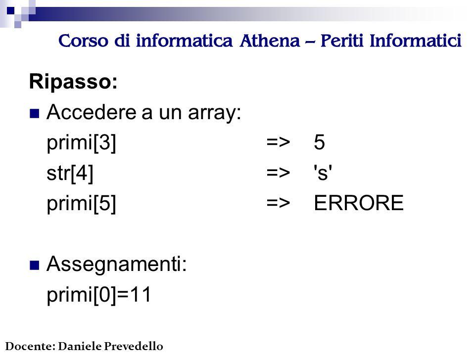 Corso di informatica Athena – Periti Informatici Ripasso: Accedere a un array: primi[3]=>5 str[4]=> s primi[5]=>ERRORE Assegnamenti: primi[0]=11 Docente: Daniele Prevedello
