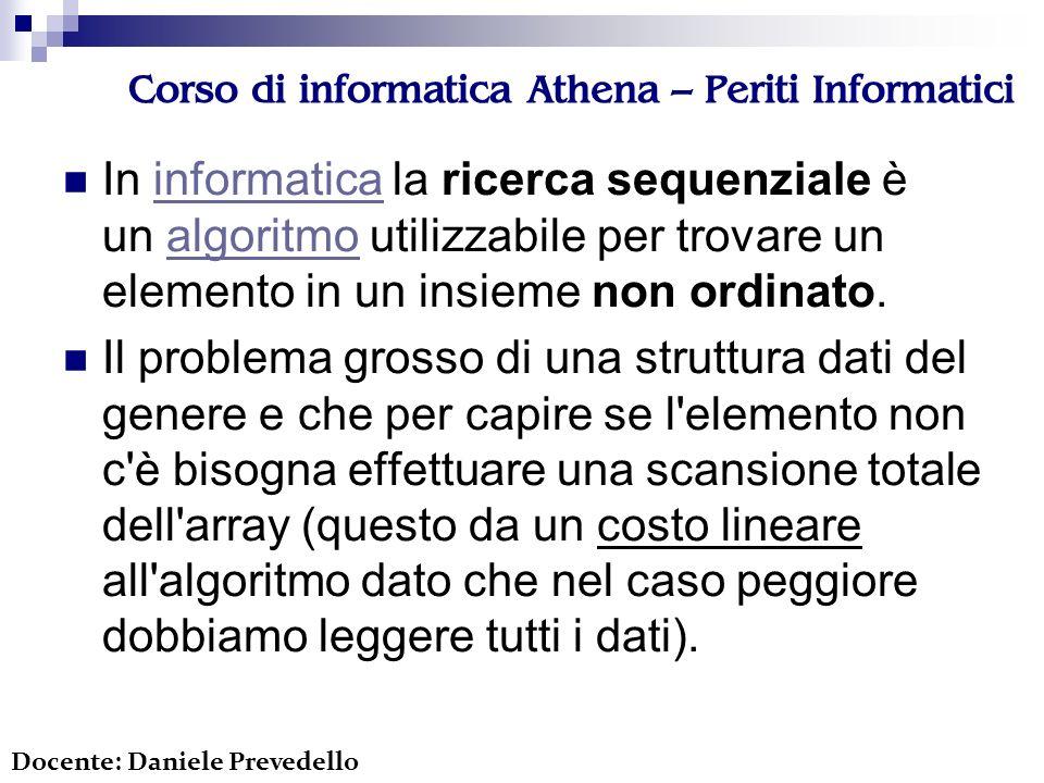 Corso di informatica Athena – Periti Informatici int ricercaSequenziale(int insieme[], int x, int n) { int i = 0; while (i<n && x!=insieme[i]) i++; if (i==n) return -1; return i; } Docente: Daniele Prevedello