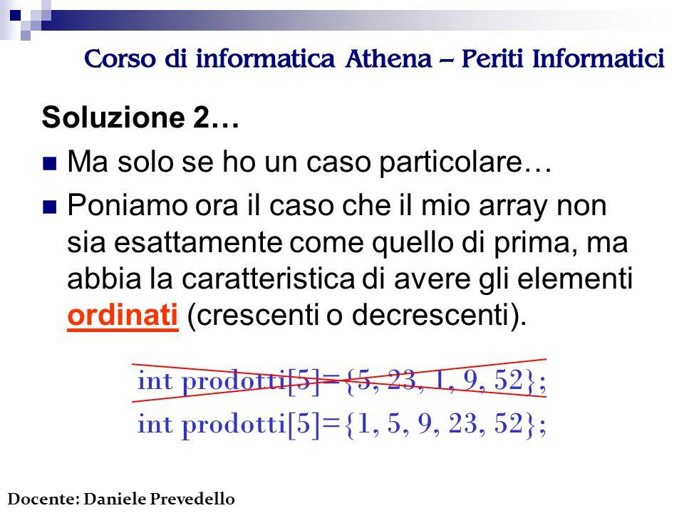 Corso di informatica Athena – Periti Informatici Soluzione 2… Ma solo se ho un caso particolare… Poniamo ora il caso che il mio array non sia esattamente come quello di prima, ma abbia la caratteristica di avere gli elementi ordinati (crescenti o decrescenti).