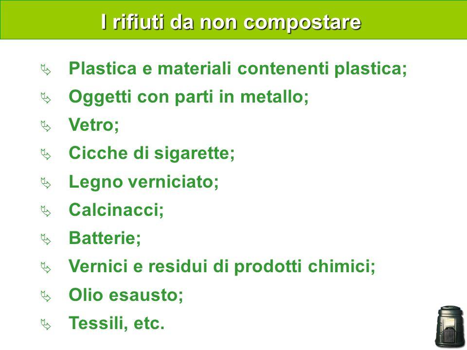 I rifiuti da non compostare Plastica e materiali contenenti plastica; Oggetti con parti in metallo; Vetro; Cicche di sigarette; Legno verniciato; Calcinacci; Batterie; Vernici e residui di prodotti chimici; Olio esausto; Tessili, etc.