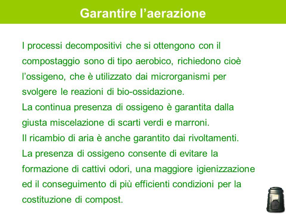 Garantire laerazione I processi decompositivi che si ottengono con il compostaggio sono di tipo aerobico, richiedono cioè lossigeno, che è utilizzato
