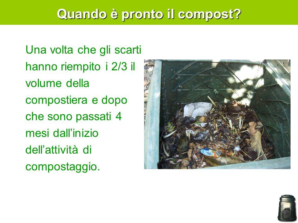 Quando è pronto il compost? Una volta che gli scarti hanno riempito i 2/3 il volume della compostiera e dopo che sono passati 4 mesi dallinizio dellat
