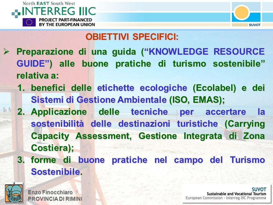 Enzo Finocchiaro PROVINCIA DI RIMINI OBIETTIVI SPECIFICI: OBIETTIVI SPECIFICI: Preparazione di una guida (KNOWLEDGE RESOURCE GUIDE) alle buone pratiche di turismo sostenibile relativa a: Preparazione di una guida (KNOWLEDGE RESOURCE GUIDE) alle buone pratiche di turismo sostenibile relativa a: 1.benefici delle etichette ecologiche (Ecolabel) e dei Sistemi di Gestione Ambientale (ISO, EMAS); 2.Applicazione delle tecniche per accertare la sostenibilità delle destinazioni turistiche (Carrying Capacity Assessment, Gestione Integrata di Zona Costiera); 3.forme di buone pratiche nel campo del Turismo Sostenibile.