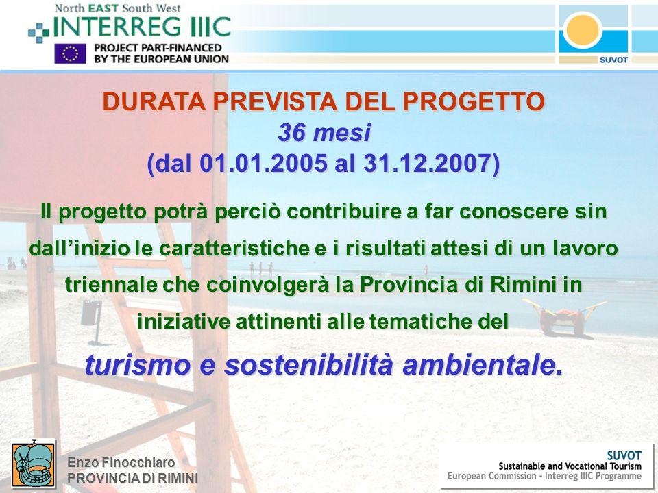 Enzo Finocchiaro PROVINCIA DI RIMINI DURATA PREVISTA DEL PROGETTO 36 mesi (dal 01.01.2005 al 31.12.2007) Il progetto potrà perciò contribuire a far conoscere sin dallinizio le caratteristiche e i risultati attesi di un lavoro triennale che coinvolgerà la Provincia di Rimini in iniziative attinenti alle tematiche del turismo e sostenibilità ambientale.