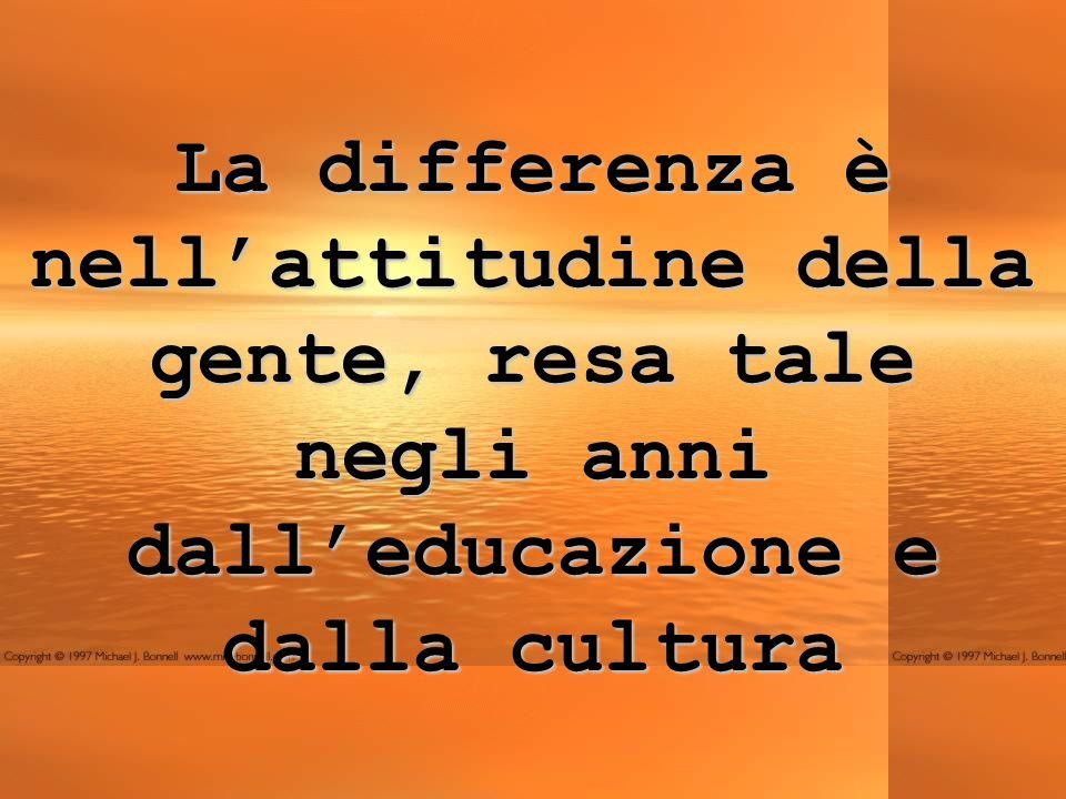 La differenza è nellattitudine della gente, resa tale negli anni dalleducazione e dalla cultura