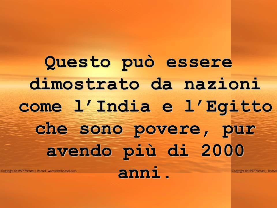 Questo può essere dimostrato da nazioni come lIndia e lEgitto che sono povere, pur avendo più di 2000 anni.