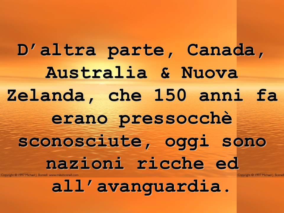 Daltra parte, Canada, Australia & Nuova Zelanda, che 150 anni fa erano pressocchè sconosciute, oggi sono nazioni ricche ed allavanguardia.