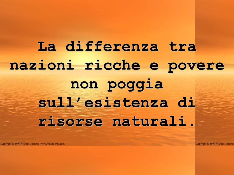La differenza tra nazioni ricche e povere non poggia sullesistenza di risorse naturali.